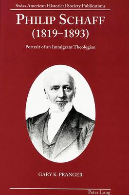 Philip Schaff (1819-1893): Portrait of an Immigrant Theologian - Swiss American Historical Society Publication 11 (Hardback)