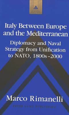 Italy Between Europe and the Mediterranean: Diplomacy and Naval Strategy from Unification to NATO, 1800s-2000 - Studies in Modern European History 21 (Hardback)