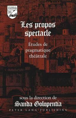 Les Propos Spectacle: Etudes de Pragmatique Theatrale - Studies in the Humanities Literature - Politics - Society 20 (Hardback)