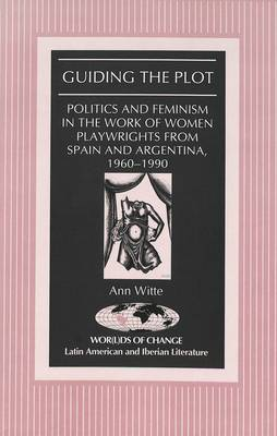 Guiding the Plot: Politics and Feminism in the Work of Women Playwrights from Spain and Argentina, 1960-1990 - Wor(L)Ds of Change: Latin American and Iberian Literature 20 (Hardback)