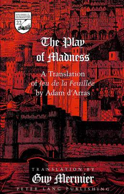 The Play of Madness: A Translation of Jeu De La Feuillee by Adam D'Arras - Studies in the Humanities Literature - Politics - Society 22 (Hardback)