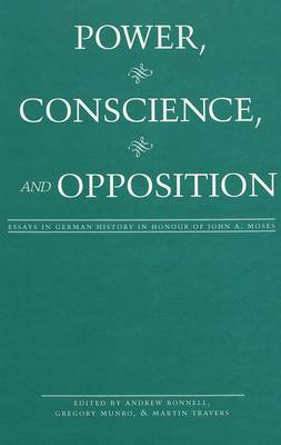 Power, Conscience, and Opposition: Essays in German History in Honour of John A. Moses (Hardback)