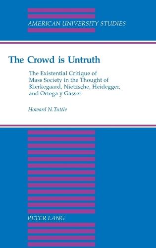 The Crowd is Untruth: The Existential Critique of Mass Society in the Thought of Kierkegaard, Nietzsche, Heidegger, and Ortega Y Gasset - American University Studies, Series 5: Philosophy v. 176 (Hardback)