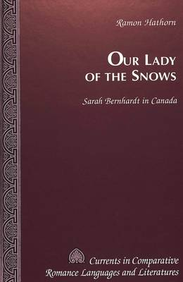 Our Lady of the Snows: Sarah Bernhardt in Canada - Currents in Comparative Romance Languages & Literatures 38 (Hardback)