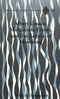 Albert Camus, Marguerite Duras, and the Legacy of Mourning - Francophone Cultures & Literatures 21 (Hardback)