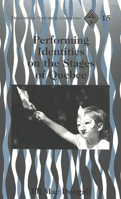 Performing Identities on the Stages of Quebec - Francophone Cultures & Literatures 15 (Hardback)