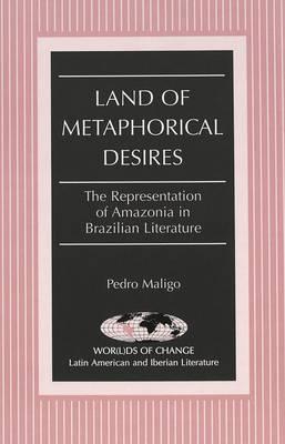 Land of Metaphorical Desires: The Representation of Amazonia in Brazilian Literature - Wor(L)Ds of Change: Latin American and Iberian Literature 21 (Hardback)