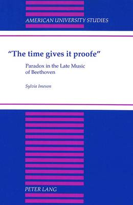The Time Gives it Proofe: Paradox in the Late Music of Beethoven - American University Studies, Series 20: Fine Arts 29 (Hardback)