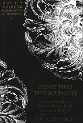 Resetting the Margins: Russian Romantic Verse Tales and the Idealized Woman - Berkeley Insights in Linguistics and Semiotics 23 (Hardback)