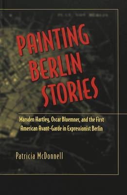 Painting Berlin Stories: Marsden Hartley, Oscar Bluemner, and the First American Avant-Garde in Expressionist Berlin - American University Studies, Series 20: Fine Arts 30 (Hardback)