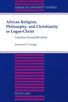 African Religion, Philosophy, and Christianity in Logos-Christ: Common Ground Revisited - American University Studies, Series 7: Theology & Religion 188 (Paperback)