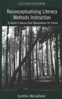 Reconceptualizing Literacy Methods Instruction: To Build a House That Remembers Its Forest - Counterpoints Studies in the Postmodern Theory of Education 28 (Paperback)