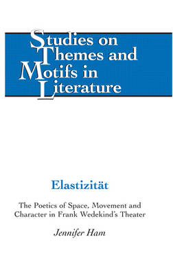 Elastizitaet: The Poetics of Space, Movement and Character in Frank Wedekind's Theater - Studies on Themes and Motifs in Literature 29 (Hardback)