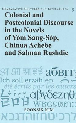 Colonial and Postcolonial Discourse in the Novels of Yom Sang-Sop, Chinua Achebe and Salman Rushdie - Comparative Cultures & Literatures v. 9 (Hardback)