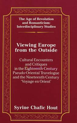 Viewing Europe from the Outside: Cultural Encounters and Critiques in the Eighteenth-Century Pseudo-Oriental Travelogue and the Nineteenth-Century 'Voyage En Orient' - The Age of Revolution and Romanticism Interdisciplinary Studies 18 (Hardback)