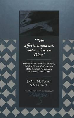 Tres Affectueusement, Votre Mere En Dieu: Francoise Blin - French Aristocrat, Belgian Citizen, Co-Foundress of the Sisters of Notre Dame de Namur (1756-1838) - Belgian Francophone Library 6 (Hardback)