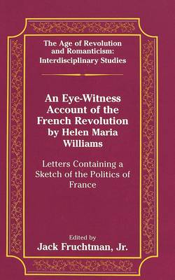 An Eye-Witness Account of the French Revolution by Helen Maria Williams: Letters Containing a Sketch of the Politics of France - The Age of Revolution and Romanticism Interdisciplinary Studies 19 (Hardback)