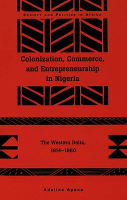 Colonization, Commerce, and Entrepreneurship in Nigeria: The Western Delta, 1914-1960 - Society & Politics in Africa 2 (Hardback)