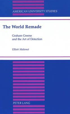 The World Remade: Graham Greene and the Art of Detection - American University Studies Series 4: English Language and Literature 183 (Hardback)