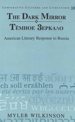 The Dark Mirror: Temnoe Zerkalo : American Literary Response to Russia - Comparative Cultures & Literatures 10 (Hardback)