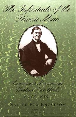 The Infinitude of the Private Man: Emerson's Presence in Western New York, 1851-1861 - American University Studies Series 24: American Literature 66 (Hardback)