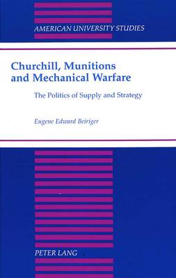 Churchill, Munitions and Mechanical Warfare: The Politics of Supply and Strategy - American University Studies, Series 9: History 183 (Hardback)