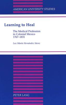 Learning to Heal: The Medical Profession in Colonial Mexico, 1767-1831 - American University Studies Series 21: Regional Studies 17 (Hardback)