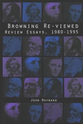 Browning Re-Viewed: Review Essays, 1980-1995 - American University Studies Series 4: English Language and Literature 186 (Hardback)
