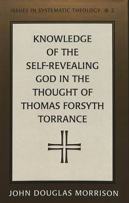 Knowledge of the Self-Revealing God in the Thought of Thomas Forsyth Torrance - Issues in Systematic Theology 2 (Hardback)