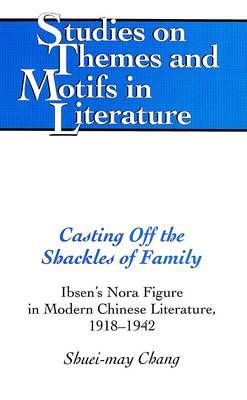 Casting Off the Shackles of Family: Ibsen's Nora Figure in Modern Chinese Literature, 1918-1942 - Studies on Themes and Motifs in Literature 31 (Hardback)