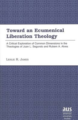 Toward an Ecumenical Liberation Theology: A Critical Exploration of Common Dimensions in the Theologies of Juan I. Segundo and Rubem A. Alves - American University Studies 194 (Hardback)