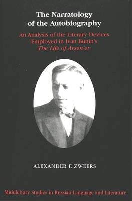 The Narratology of the Autobiography: An Analysis of the Literary Devices Employed in Ivan Bunin's The Life of Arsen'ev - Middlebury Studies in Russian Language and Literature 11 (Hardback)