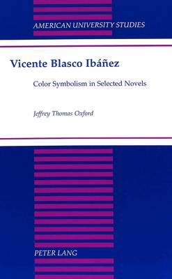Vicente Blasco Ibanez: Color Symbolism in Selected Novels - American University Studies, Series 2: Romance, Languages & Literature 223 (Hardback)