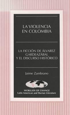 La Violencia en Colombia: La Ficcion de Alvarez Gardeazabal y el Discurso Historico - Wor(L)Ds of Change: Latin American and Iberian Literature 30 (Hardback)