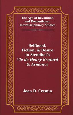 Selfhood, Fiction, & Desire in Stendhal's Vie De Henry Brulard & Armance - The Age of Revolution and Romanticism Interdisciplinary Studies 21 (Hardback)