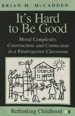 It's Hard to be Good: Moral Complexity, Construction, and Connection in a Kindergarten Classroom - Rethinking Childhood 8 (Paperback)