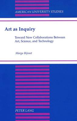 Art as Inquiry: Toward New Collaborations Between Art, Science, and Technology - American University Studies, Series 20: Fine Arts 32 (Hardback)