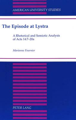 The Episode at Lystra: A Rhetorical and Semiotic Analysis of Acts 14:7-20a - American University Studies 197 (Hardback)