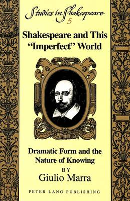 Shakespeare and This Imperfect World: Dramatic Form and the Nature of Knowing - Studies in Shakespeare 5 (Paperback)
