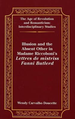 Illusion and the Absent Other in Madame Riccoboni's Lettres De Mistriss Fanni Butlerd - The Age of Revolution and Romanticism Interdisciplinary Studies 22 (Hardback)