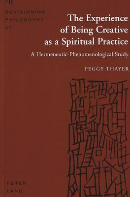 The Experience of Being Creative as a Spiritual Practice: A Hermeneutic-Phenomenological Study (Hardback)