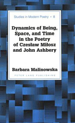 Dynamics of Being, Space, and Time in the Poetry of Czeslaw Milosz and John Ashbery - Studies in Modern Poetry 8 (Hardback)
