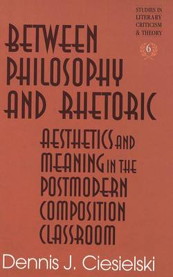 Between Philosophy and Rhetoric: Aesthetics and Meaning in the Postmodern Composition Classroom - Studies in Literary Criticism and Theory 6 (Hardback)