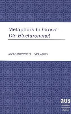 Metaphors in Grass' Die Blechtrommel - American University Studies  Series 1: Germanic Languages and Literature 111 (Hardback)