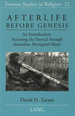 Afterlife Before Genesis: An Introduction : Accessing the Eternal Through Australian Aboriginal Music - Toronto Studies in Religion 22 (Paperback)
