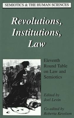 Revolutions, Institutions, Law: Eleventh Round Table on Law and Semiotics - Semiotics and the Human Sciences 12 (Hardback)