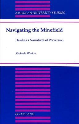 Navigating the Minefield: Hawkes's Narratives of Perversion - American University Studies Series 24: American Literature 69 (Hardback)