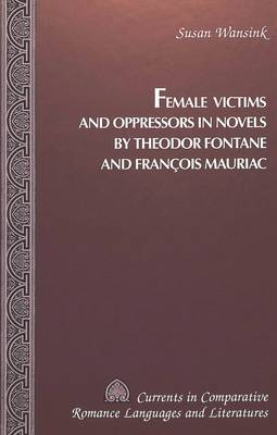 Female Victims and Oppressors in Novels by Theodor Fontane and Francois Mauriac - Currents in Comparative Romance Languages & Literatures 53 (Hardback)