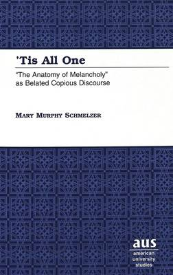 'Tis All One: The Anatomy of Melancholy as Belated Copious Discourse - American University Studies Series 4: English Language and Literature 190 (Hardback)