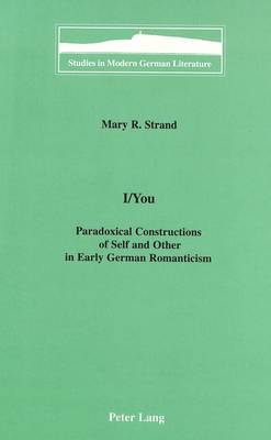 I/You: Paradoxical Constructions of Self and Other in Early German Romanticism - Studies in Modern German Literature 87 (Hardback)